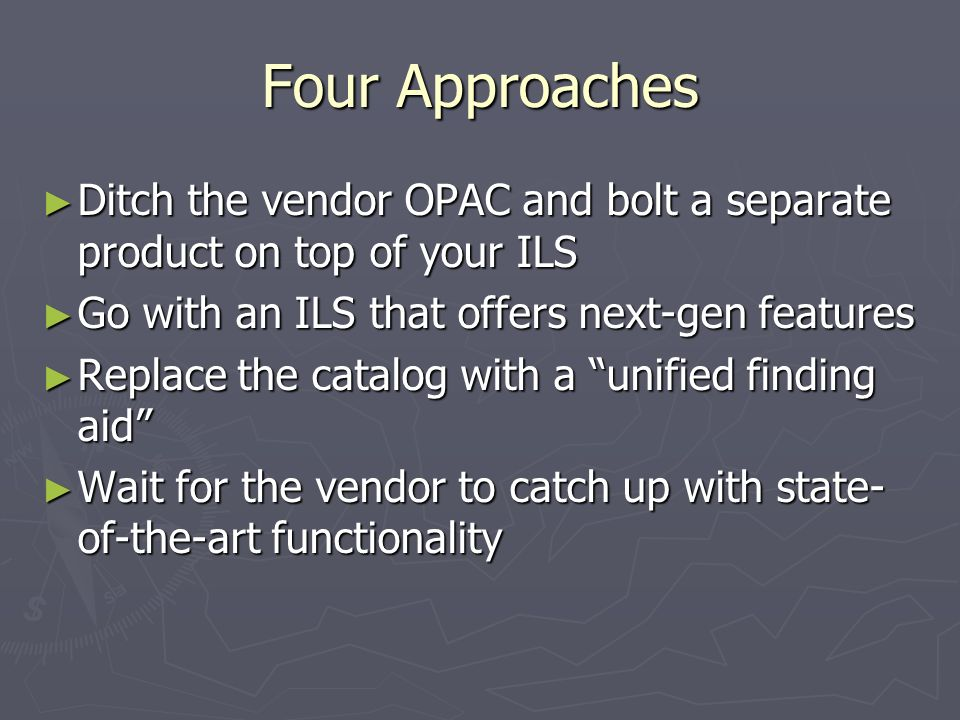 Four Approaches Ditch the vendor OPAC and bolt a separate product on top of your ILS Ditch the vendor OPAC and bolt a separate product on top of your ILS Go with an ILS that offers next-gen features Go with an ILS that offers next-gen features Replace the catalog with a unified finding aid Replace the catalog with a unified finding aid Wait for the vendor to catch up with state- of-the-art functionality Wait for the vendor to catch up with state- of-the-art functionality