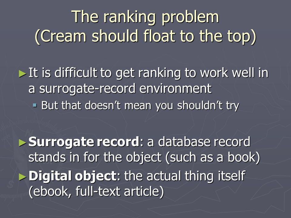 The ranking problem (Cream should float to the top) It is difficult to get ranking to work well in a surrogate-record environment It is difficult to get ranking to work well in a surrogate-record environment But that doesnt mean you shouldnt try But that doesnt mean you shouldnt try Surrogate record: a database record stands in for the object (such as a book) Surrogate record: a database record stands in for the object (such as a book) Digital object: the actual thing itself (ebook, full-text article) Digital object: the actual thing itself (ebook, full-text article)