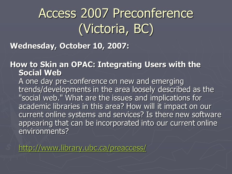 Access 2007 Preconference (Victoria, BC) Wednesday, October 10, 2007: How to Skin an OPAC: Integrating Users with the Social Web A one day pre-confere