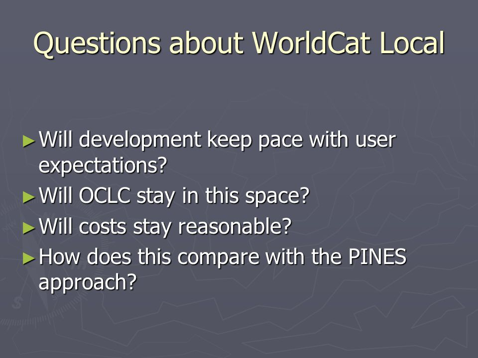 Questions about WorldCat Local Will development keep pace with user expectations? Will development keep pace with user expectations? Will OCLC stay in
