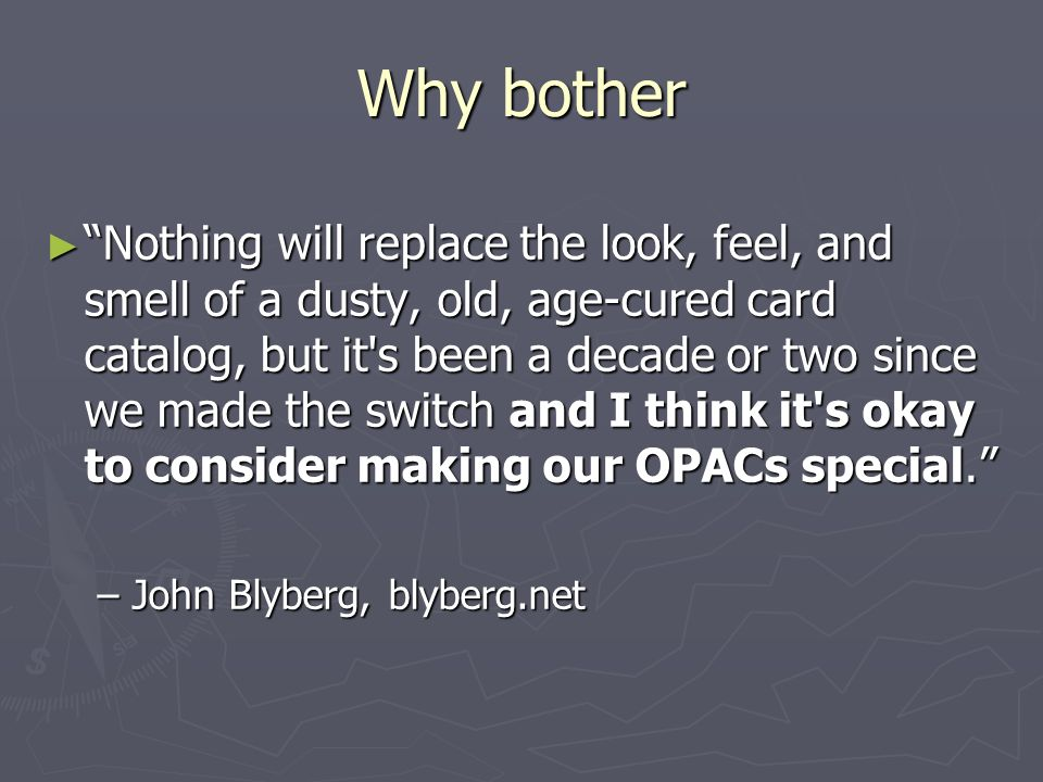 Why bother Nothing will replace the look, feel, and smell of a dusty, old, age-cured card catalog, but it s been a decade or two since we made the switch and I think it s okay to consider making our OPACs special.