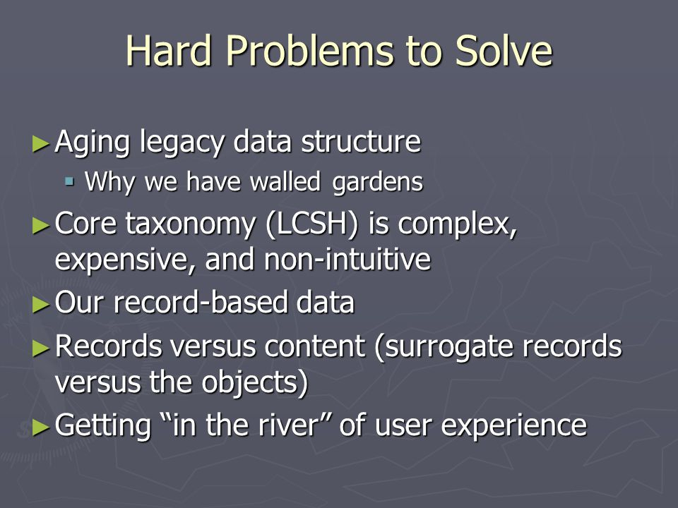 Hard Problems to Solve Aging legacy data structure Aging legacy data structure Why we have walled gardens Why we have walled gardens Core taxonomy (LCSH) is complex, expensive, and non-intuitive Core taxonomy (LCSH) is complex, expensive, and non-intuitive Our record-based data Our record-based data Records versus content (surrogate records versus the objects) Records versus content (surrogate records versus the objects) Getting in the river of user experience Getting in the river of user experience