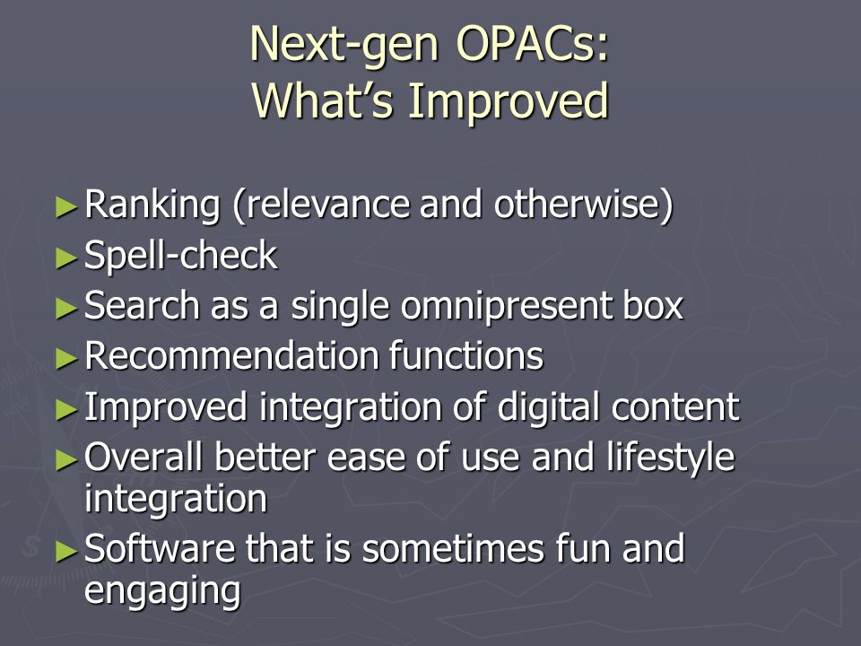 Next-gen OPACs: Whats Improved Ranking (relevance and otherwise) Ranking (relevance and otherwise) Spell-check Spell-check Search as a single omnipresent box Search as a single omnipresent box Recommendation functions Recommendation functions Improved integration of digital content Improved integration of digital content Overall better ease of use and lifestyle integration Overall better ease of use and lifestyle integration Software that is sometimes fun and engaging Software that is sometimes fun and engaging