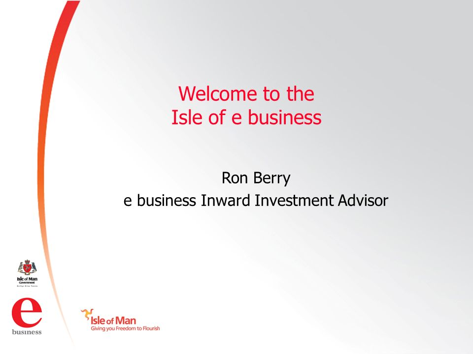 ©Isle of Man e business 2008 Welcome to the Isle of e business Ron Berry e business Inward Investment Advisor