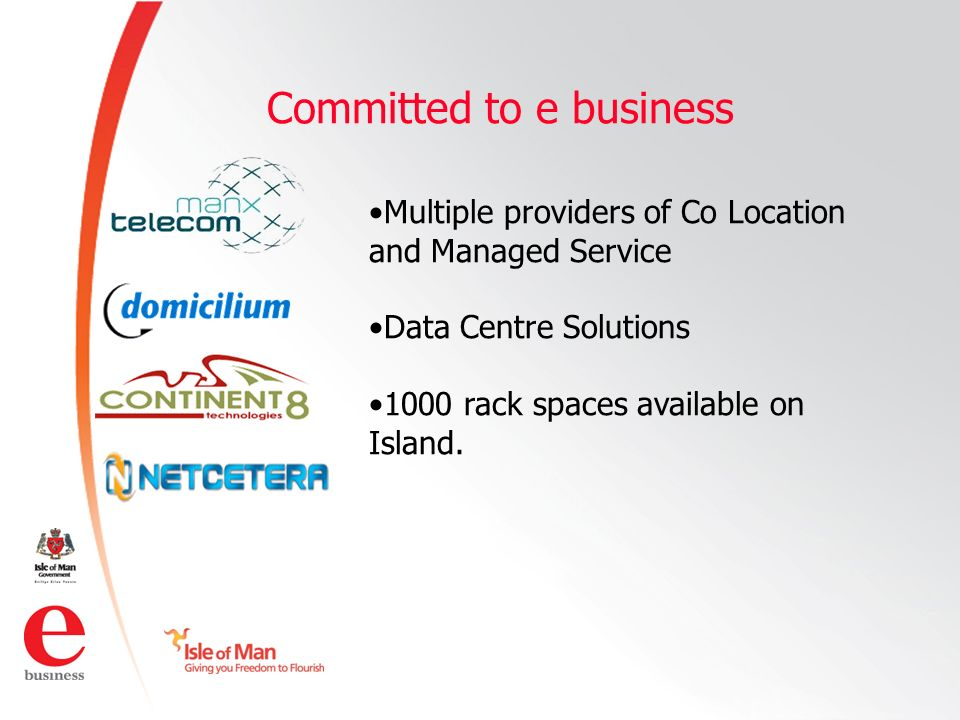 ©Isle of Man e business 2008 Committed to e business Multiple providers of Co Location and Managed Service Data Centre Solutions 1000 rack spaces available on Island.