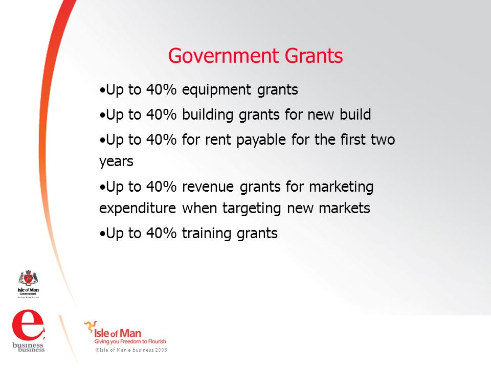 ©Isle of Man e business 2008 Government Grants Up to 40% equipment grants Up to 40% building grants for new build Up to 40% for rent payable for the first two years Up to 40% revenue grants for marketing expenditure when targeting new markets Up to 40% training grants
