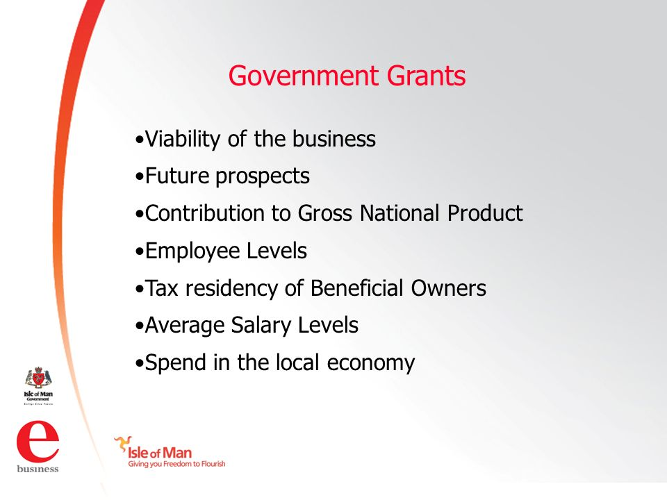©Isle of Man e business 2008 Government Grants Viability of the business Future prospects Contribution to Gross National Product Employee Levels Tax residency of Beneficial Owners Average Salary Levels Spend in the local economy