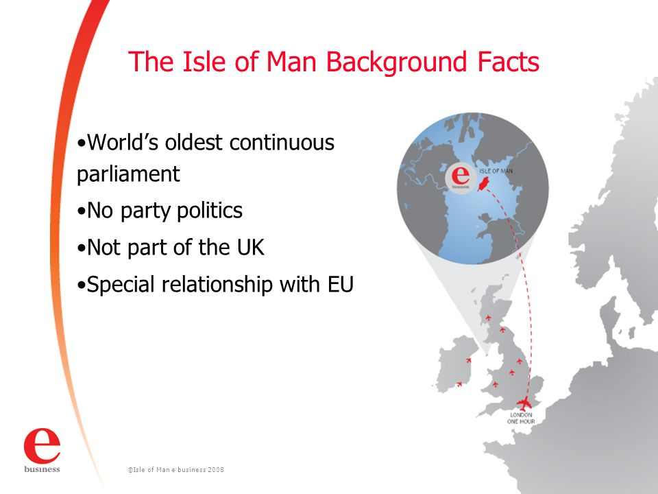 ©Isle of Man e business 2008 The Isle of Man Background Facts Worlds oldest continuous parliament No party politics Not part of the UK Special relationship with EU