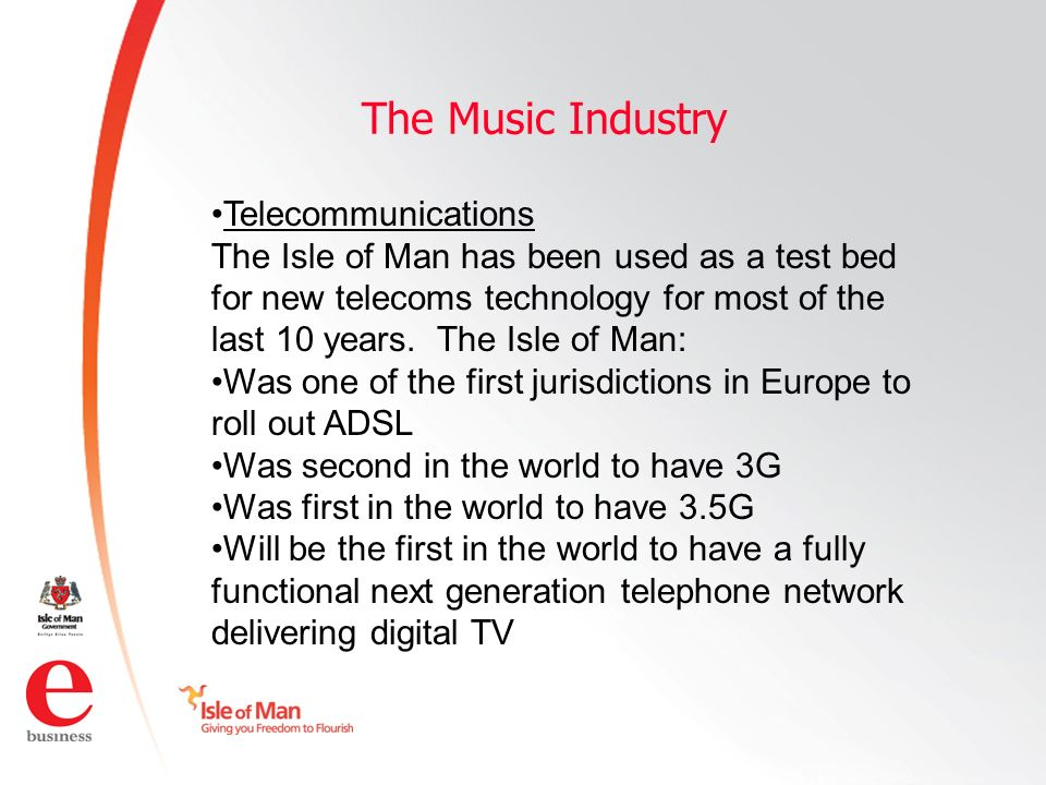©Isle of Man e business 2008 The Music Industry Telecommunications The Isle of Man has been used as a test bed for new telecoms technology for most of the last 10 years.