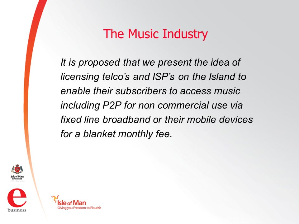 ©Isle of Man e business 2008 The Music Industry It is proposed that we present the idea of licensing telcos and ISPs on the Island to enable their subscribers to access music including P2P for non commercial use via fixed line broadband or their mobile devices for a blanket monthly fee.