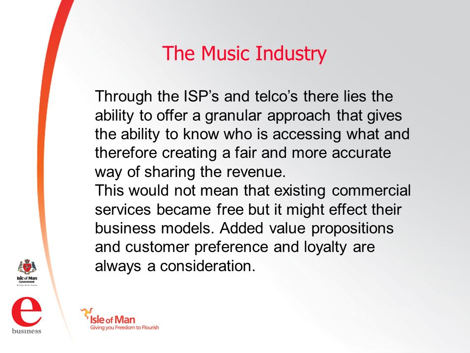 ©Isle of Man e business 2008 The Music Industry Through the ISPs and telcos there lies the ability to offer a granular approach that gives the ability to know who is accessing what and therefore creating a fair and more accurate way of sharing the revenue.