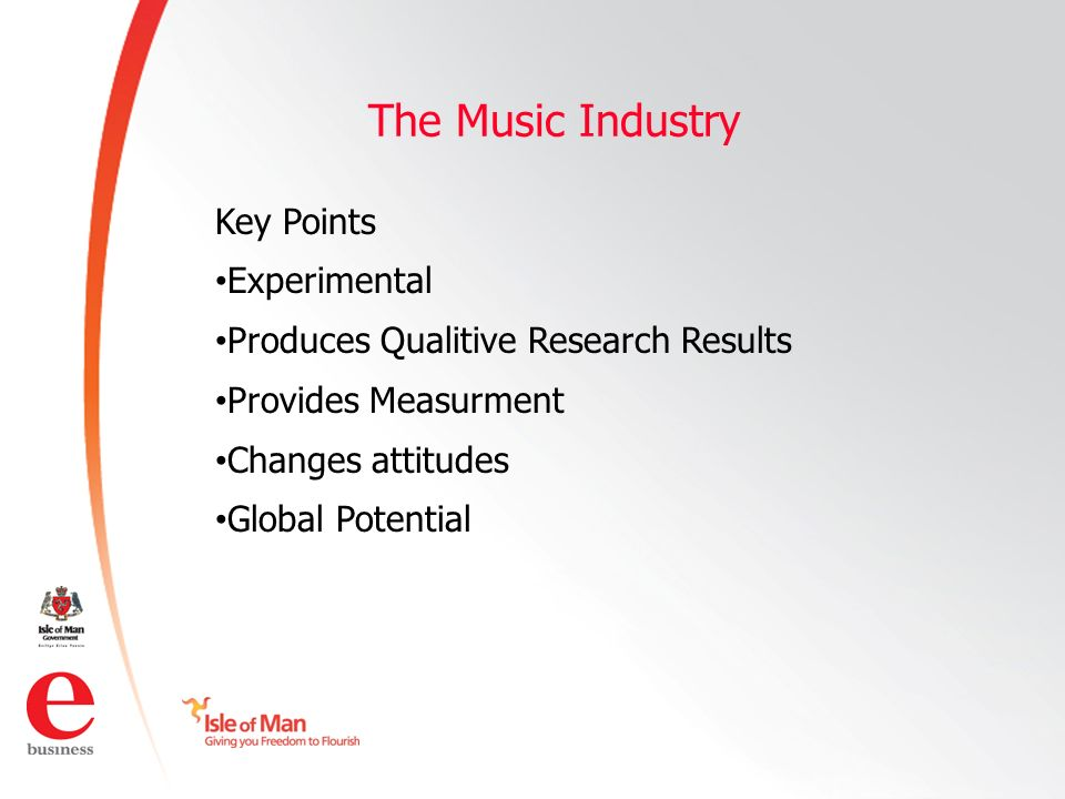 ©Isle of Man e business 2008 The Music Industry Key Points Experimental Produces Qualitive Research Results Provides Measurment Changes attitudes Global Potential