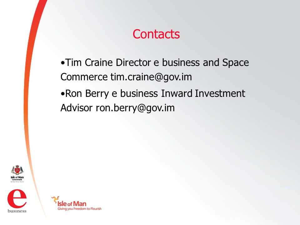 ©Isle of Man e business 2008 Contacts Tim Craine Director e business and Space Commerce tim.craine@gov.im Ron Berry e business Inward Investment Advisor ron.berry@gov.im