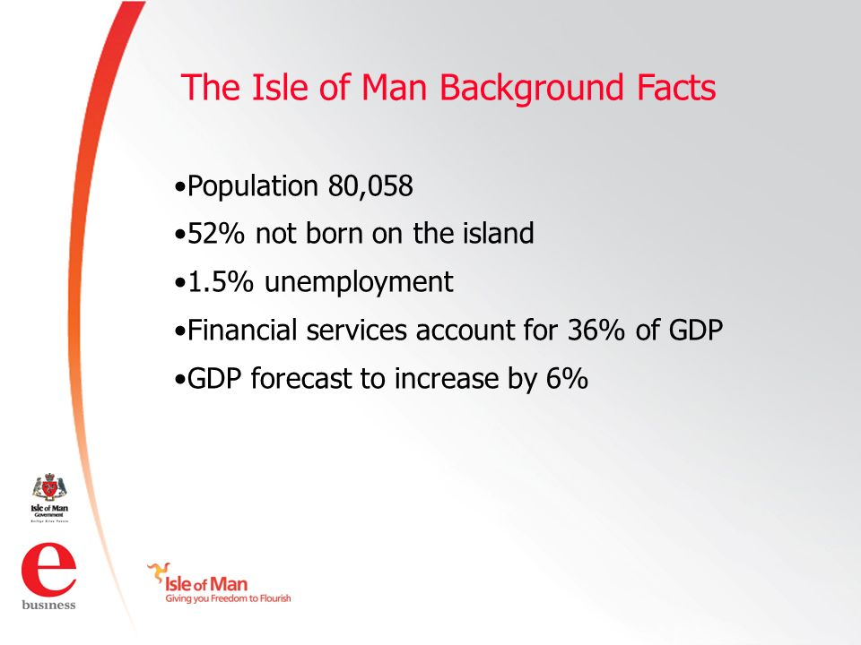 ©Isle of Man e business 2008 The Isle of Man Background Facts Population 80,058 52% not born on the island 1.5% unemployment Financial services account for 36% of GDP GDP forecast to increase by 6%