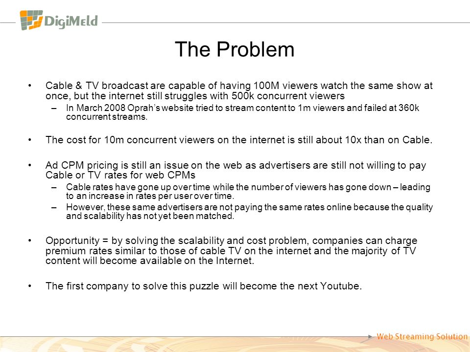 The Problem Cable & TV broadcast are capable of having 100M viewers watch the same show at once, but the internet still struggles with 500k concurrent viewers –In March 2008 Oprahs website tried to stream content to 1m viewers and failed at 360k concurrent streams.
