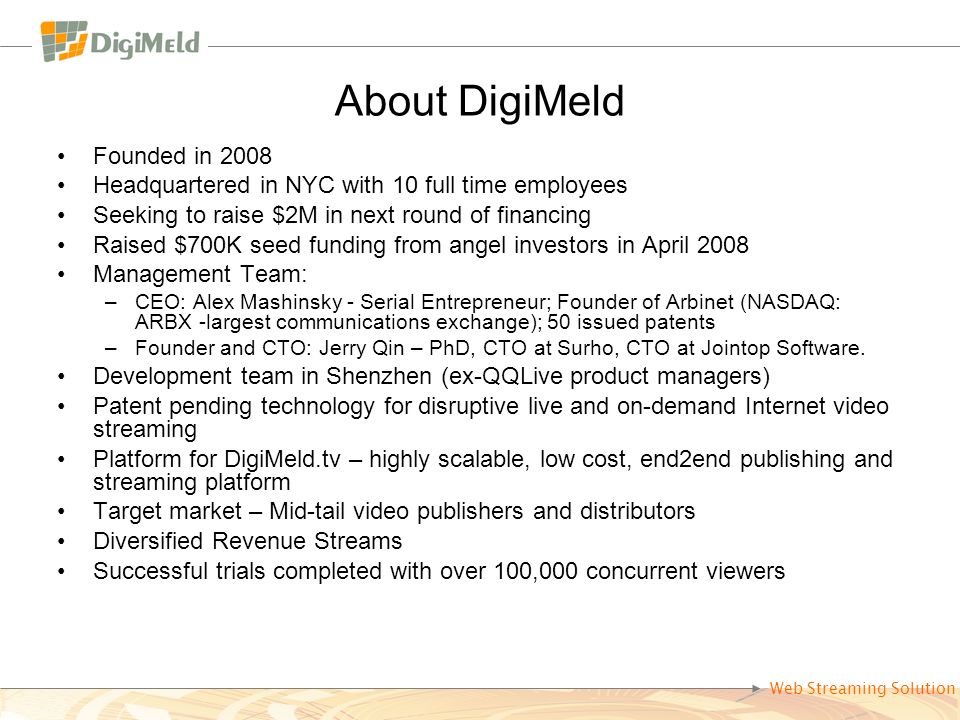 Web Streaming Solution About DigiMeld Founded in 2008 Headquartered in NYC with 10 full time employees Seeking to raise $2M in next round of financing
