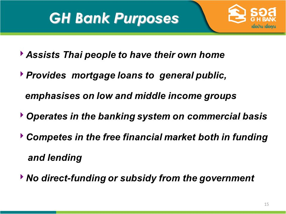 15 GH Bank Purposes GH Bank Purposes Assists Thai people to have their own home Provides mortgage loans to general public, emphasises on low and middl