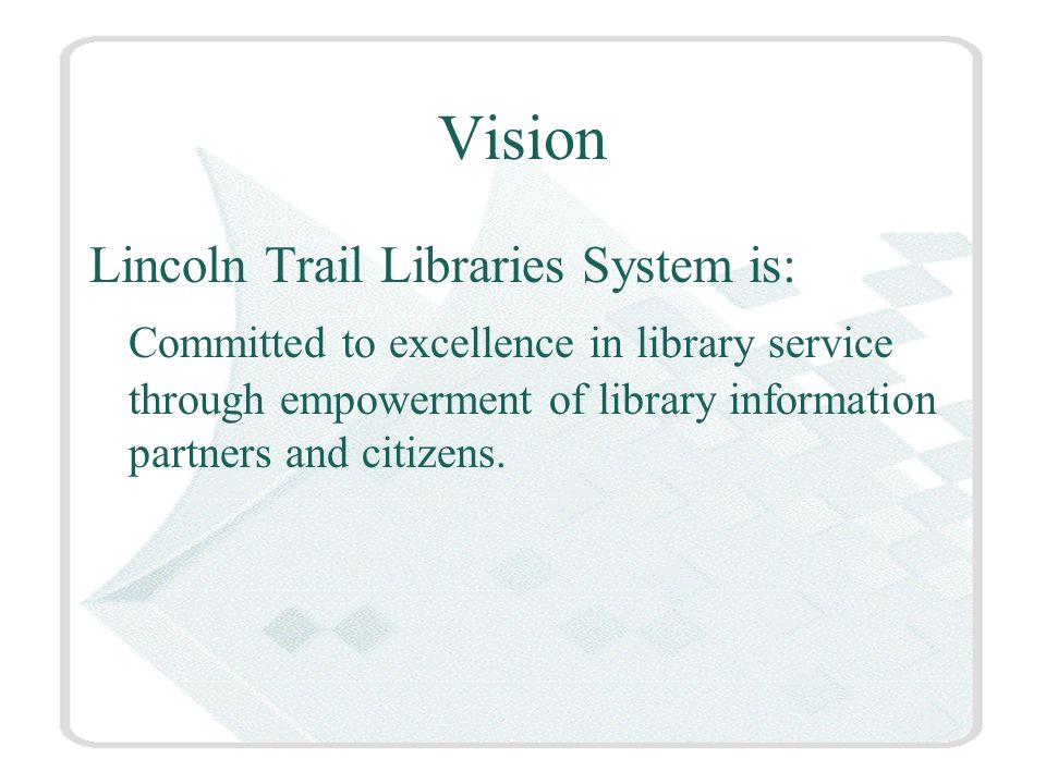 Vision Lincoln Trail Libraries System is: Committed to excellence in library service through empowerment of library information partners and citizens.