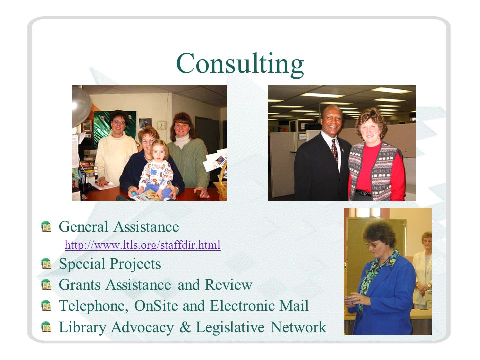 Consulting General Assistance   Special Projects Grants Assistance and Review Telephone, OnSite and Electronic Mail Library Advocacy & Legislative Network