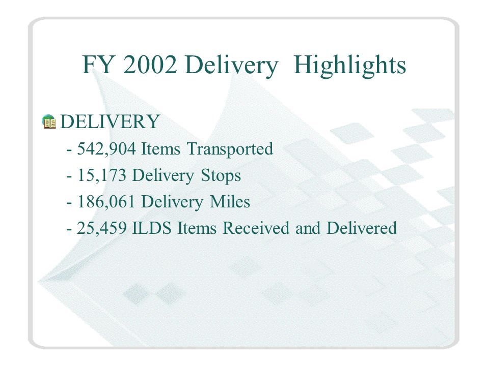 FY 2002 Delivery Highlights DELIVERY - 542,904 Items Transported - 15,173 Delivery Stops - 186,061 Delivery Miles - 25,459 ILDS Items Received and Delivered