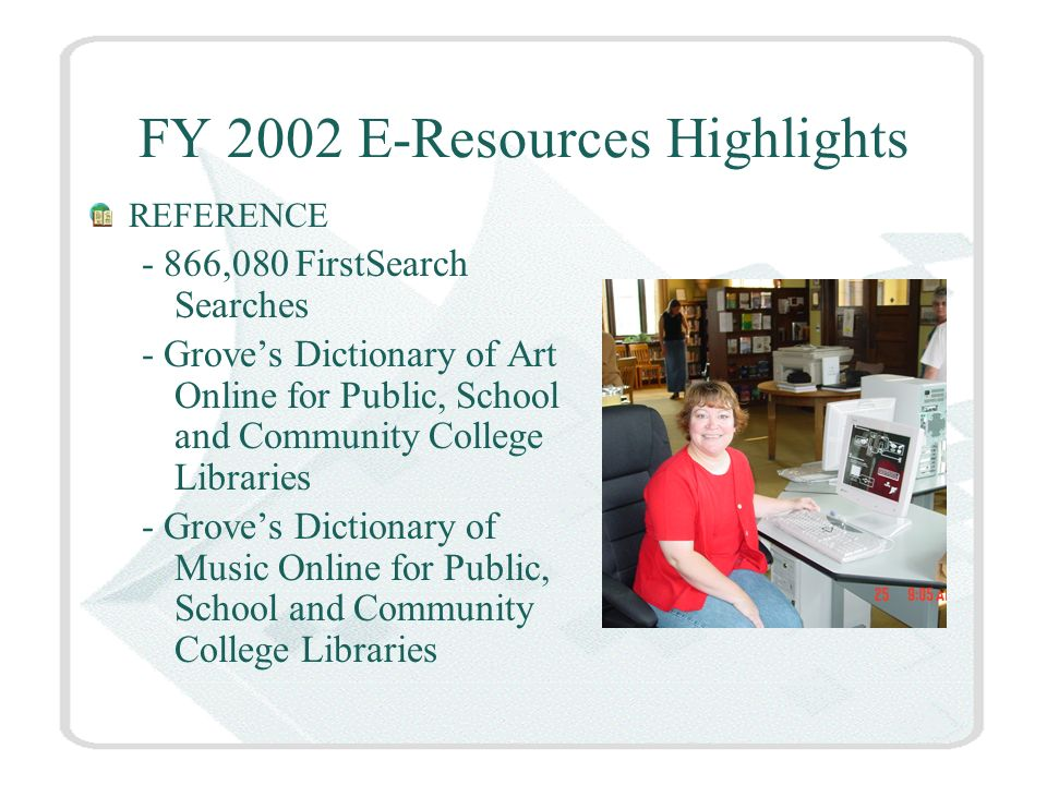 FY 2002 E-Resources Highlights REFERENCE - 866,080 FirstSearch Searches - Groves Dictionary of Art Online for Public, School and Community College Libraries - Groves Dictionary of Music Online for Public, School and Community College Libraries