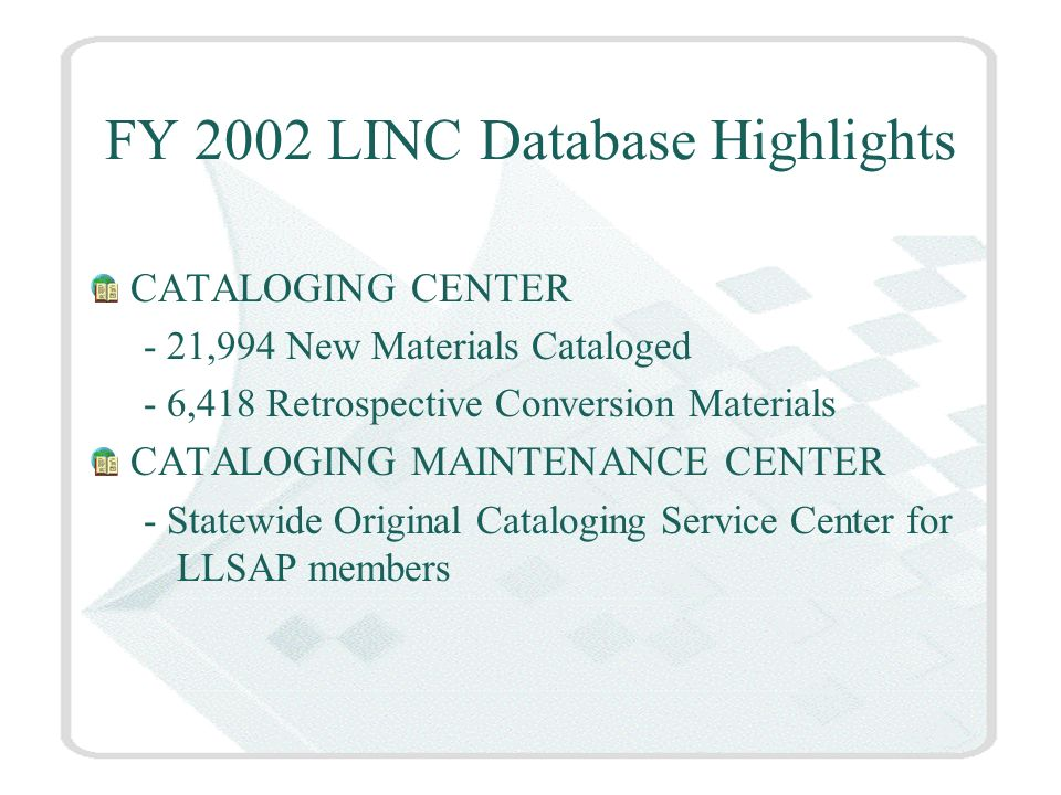 FY 2002 LINC Database Highlights CATALOGING CENTER - 21,994 New Materials Cataloged - 6,418 Retrospective Conversion Materials CATALOGING MAINTENANCE CENTER - Statewide Original Cataloging Service Center for LLSAP members