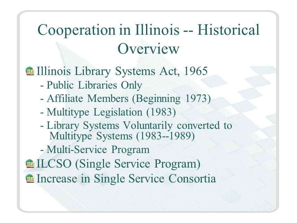 Library Cooperation In Illinois Illinois State Library -- ILLINET Regional Library Systems ILCSO (Illinois Library Computer Systems Organization IDAL (Illinois Digital Academic Library) NILRC (Consortia of Community College Libraries) OCLC