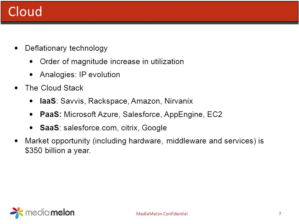 Cloud MediaMelon Confidential7 Deflationary technology Order of magnitude increase in utilization Analogies: IP evolution The Cloud Stack IaaS: Savvis, Rackspace, Amazon, Nirvanix PaaS: Microsoft Azure, Salesforce, AppEngine, EC2 SaaS: salesforce.com, citrix, Google Market opportunity (including hardware, middleware and services) is $350 billion a year.
