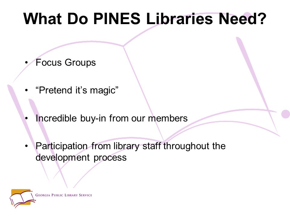 Focus Groups Pretend its magic Incredible buy-in from our members Participation from library staff throughout the development process What Do PINES Libraries Need?
