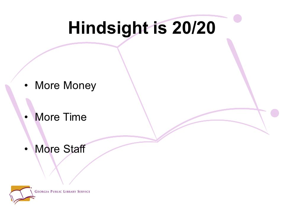 Hindsight is 20/20 More Money More Time More Staff
