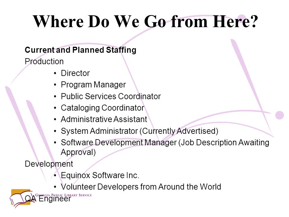 Current and Planned Staffing Production Director Program Manager Public Services Coordinator Cataloging Coordinator Administrative Assistant System Administrator (Currently Advertised) Software Development Manager (Job Description Awaiting Approval) Development Equinox Software Inc.