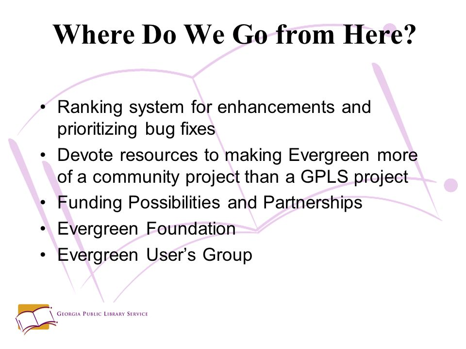 Ranking system for enhancements and prioritizing bug fixes Devote resources to making Evergreen more of a community project than a GPLS project Funding Possibilities and Partnerships Evergreen Foundation Evergreen Users Group Where Do We Go from Here?