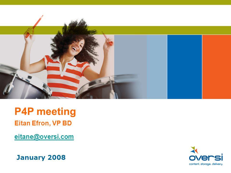 P4P meeting Eitan Efron, VP BD eitane@oversi.com eitane@oversi.com January 2008