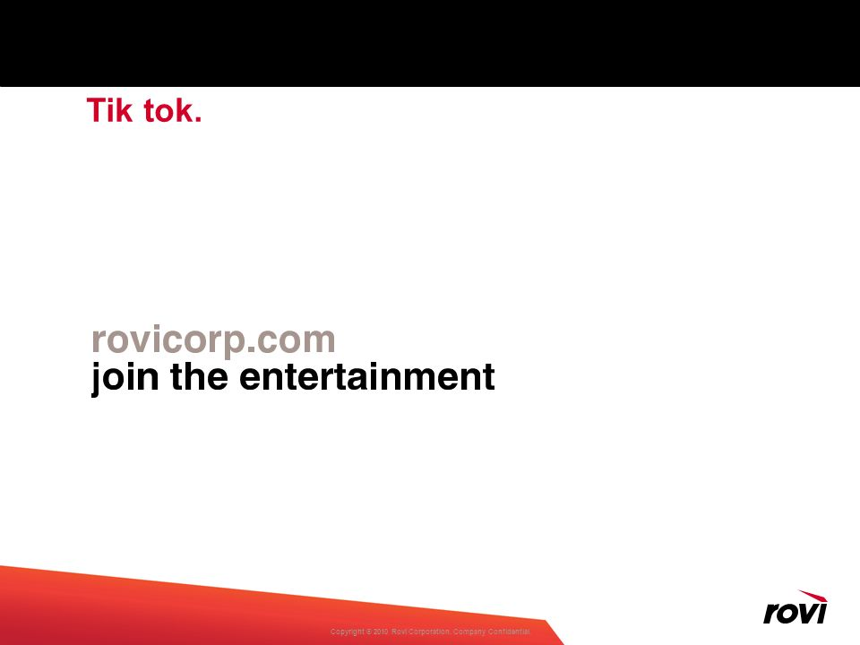 Copyright ® 2010 Rovi Corporation. Company Confidential. Tik tok.