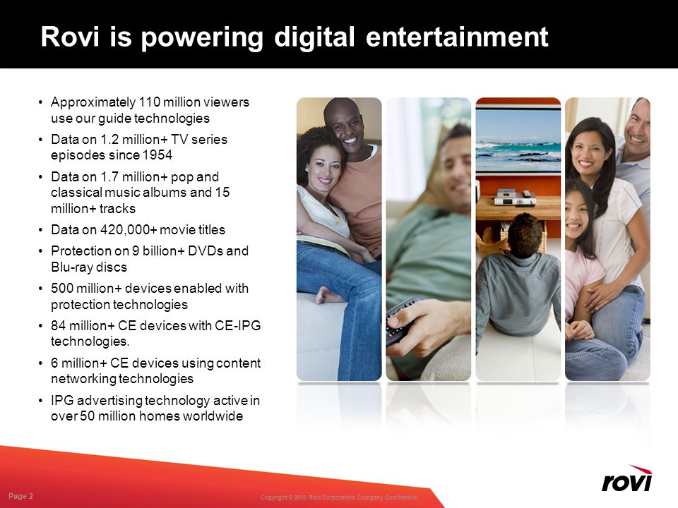 Copyright ® 2010 Rovi Corporation. Company Confidential. Page 2 Rovi is powering digital entertainment Approximately 110 million viewers use our guide