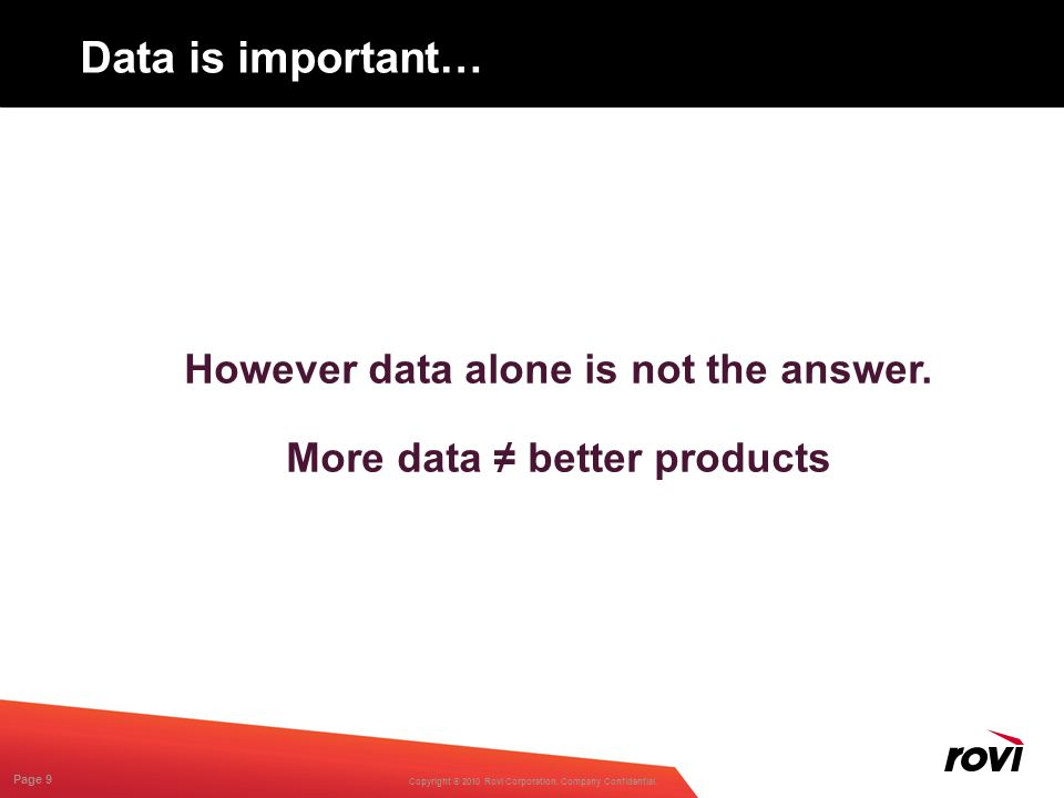 Copyright ® 2010 Rovi Corporation. Company Confidential. Page 9 Data is important… However data alone is not the answer. More data better products