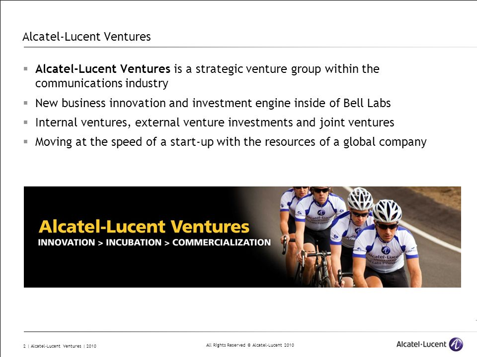 All Rights Reserved © Alcatel-Lucent | Alcatel-Lucent Ventures | 2010 Alcatel-Lucent Ventures Alcatel-Lucent Ventures is a strategic venture group within the communications industry New business innovation and investment engine inside of Bell Labs Internal ventures, external venture investments and joint ventures Moving at the speed of a start-up with the resources of a global company