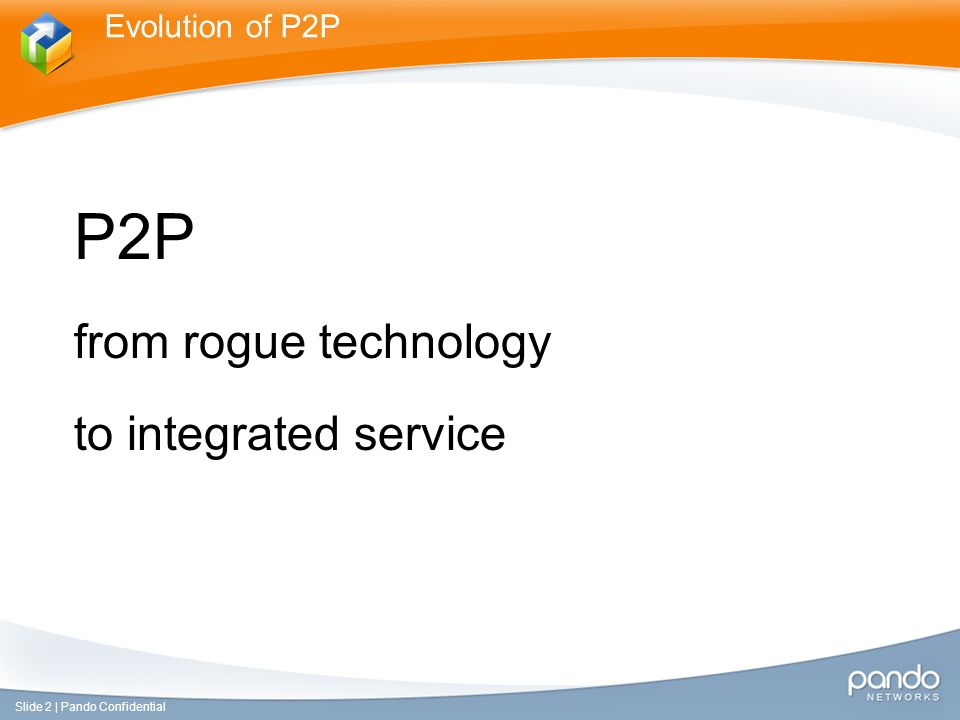 P2P from rogue technology to integrated service Evolution of P2P Slide 2 | Pando Confidential