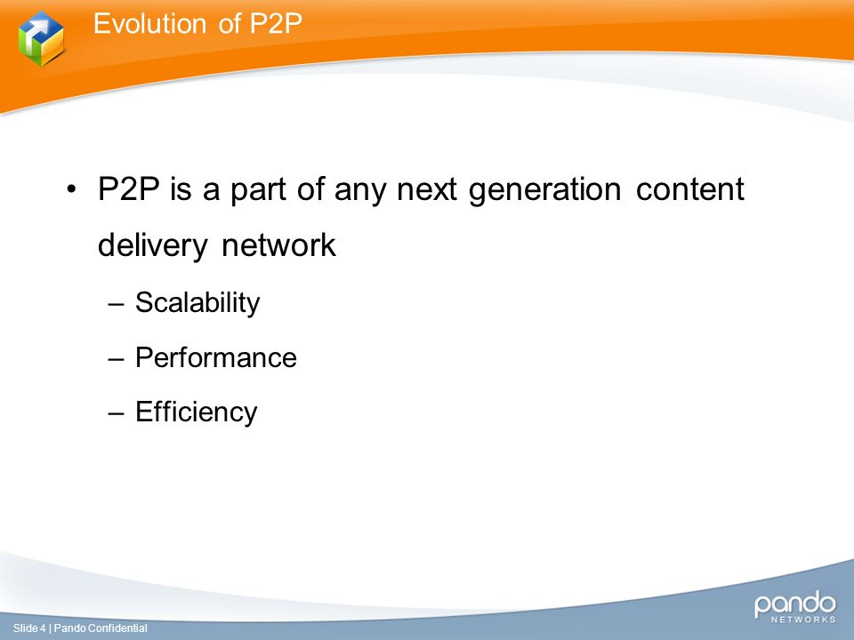 P2P is a part of any next generation content delivery network –Scalability –Performance –Efficiency Evolution of P2P Slide 4 | Pando Confidential