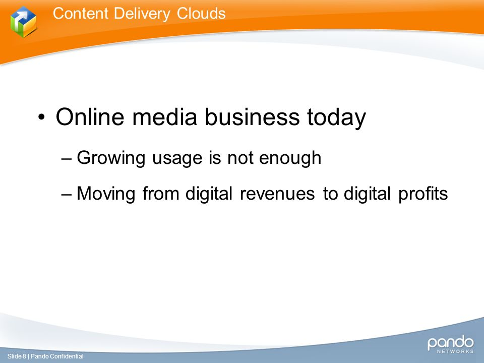 Online media business today –Growing usage is not enough –Moving from digital revenues to digital profits Content Delivery Clouds Slide 8 | Pando Confidential