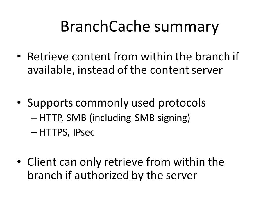 BranchCache summary Retrieve content from within the branch if available, instead of the content server Supports commonly used protocols – HTTP, SMB (including SMB signing) – HTTPS, IPsec Client can only retrieve from within the branch if authorized by the server