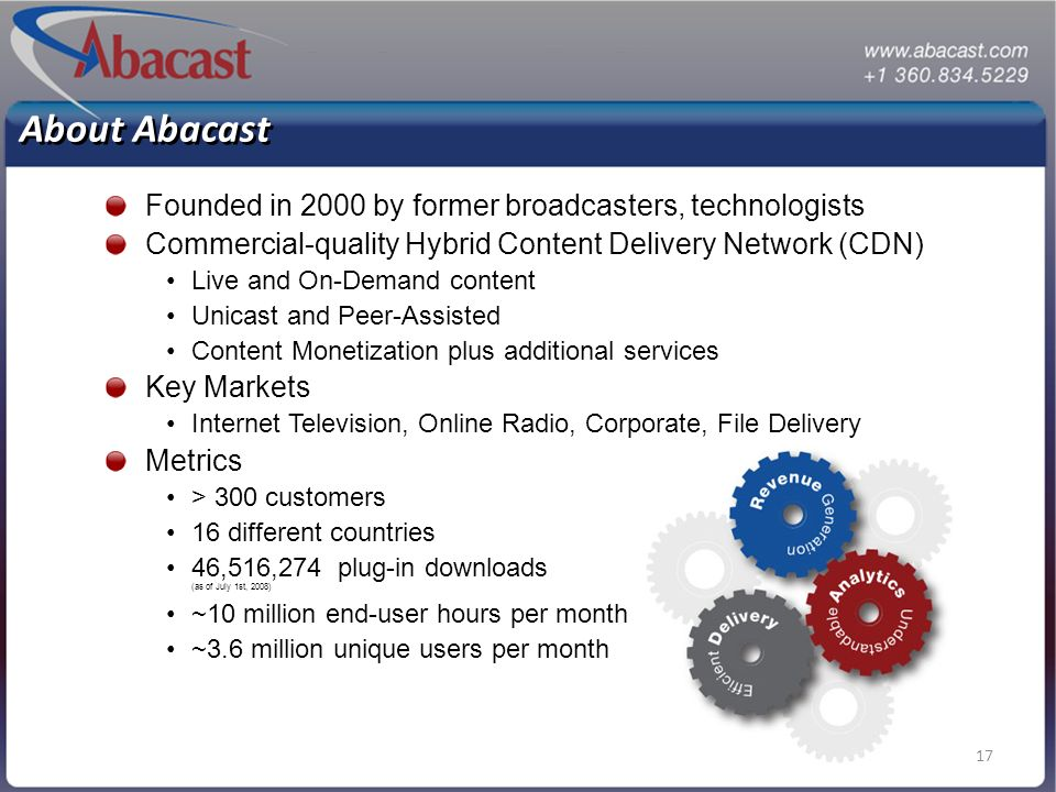 17 About Abacast Founded in 2000 by former broadcasters, technologists Commercial-quality Hybrid Content Delivery Network (CDN) Live and On-Demand content Unicast and Peer-Assisted Content Monetization plus additional services Key Markets Internet Television, Online Radio, Corporate, File Delivery Metrics > 300 customers 16 different countries 46,516,274 plug-in downloads (as of July 1st, 2008) ~10 million end-user hours per month ~3.6 million unique users per month