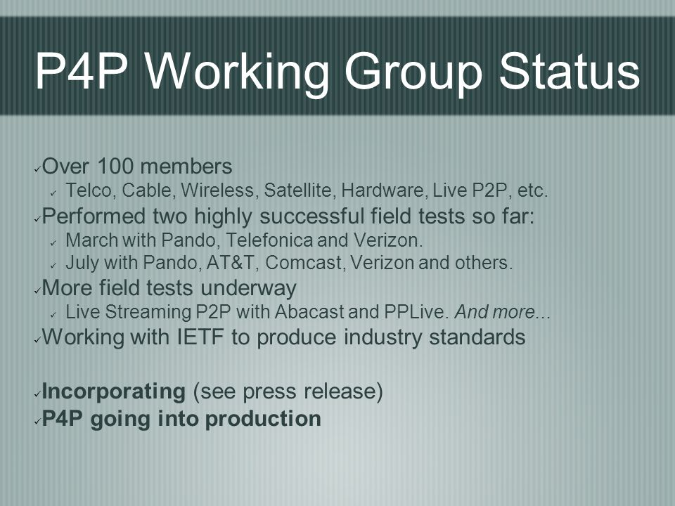 P4P Working Group Status Over 100 members Telco, Cable, Wireless, Satellite, Hardware, Live P2P, etc. Performed two highly successful field tests so f