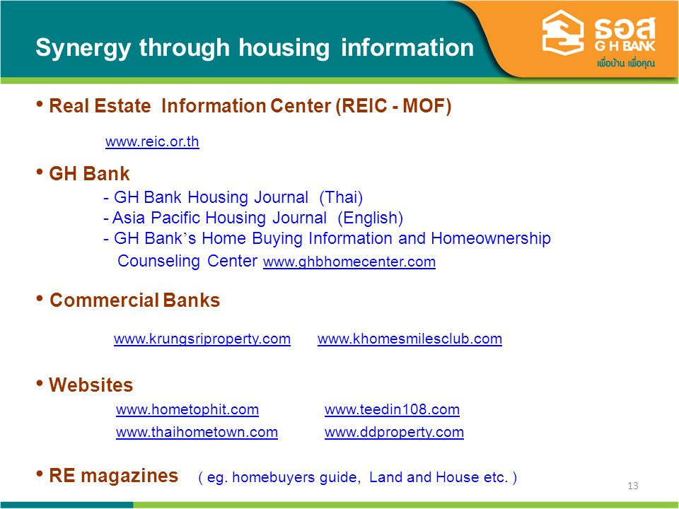 13 Synergy through housing information Real Estate Information Center (REIC - MOF) www.reic.or.th GH Bank - GH Bank Housing Journal (Thai) - Asia Pacific Housing Journal (English) - GH Bank s Home Buying Information and Homeownership Counseling Center www.ghbhomecenter.com www.ghbhomecenter.com Commercial Banks www.krungsriproperty.com www.khomesmilesclub.com www.krungsriproperty.com www.khomesmilesclub.com Websites www.hometophit.com www.teedin108.comwww.teedin108.com www.thaihometown.com www.ddproperty.comwww.thaihometown.com RE magazines ( eg.