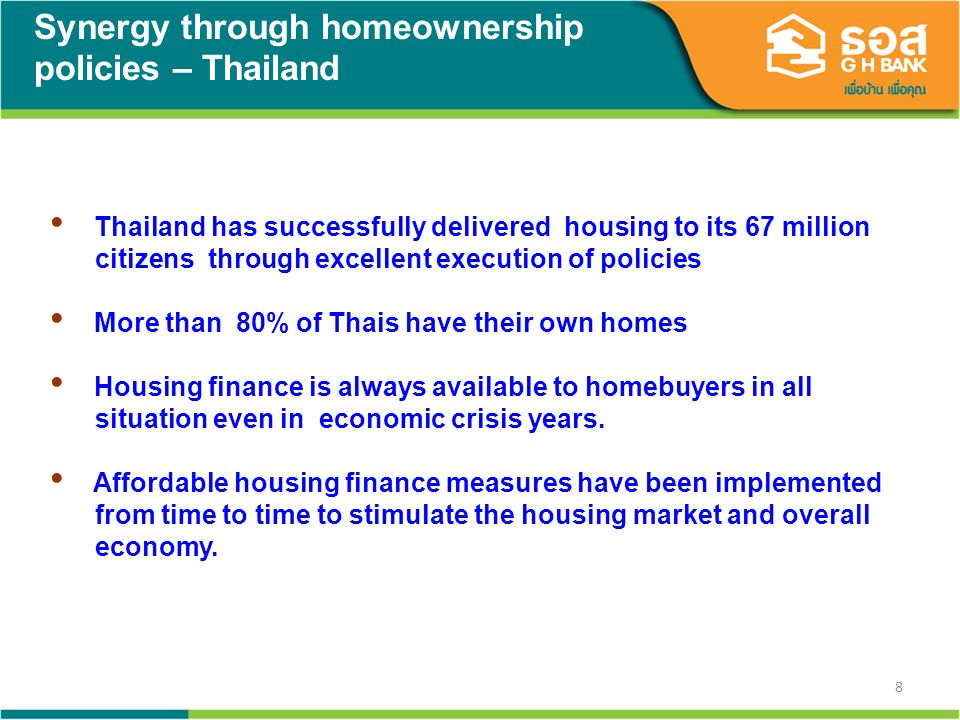 8 Synergy through homeownership policies – Thailand Thailand has successfully delivered housing to its 67 million citizens through excellent execution of policies More than 80% of Thais have their own homes Housing finance is always available to homebuyers in all situation even in economic crisis years.