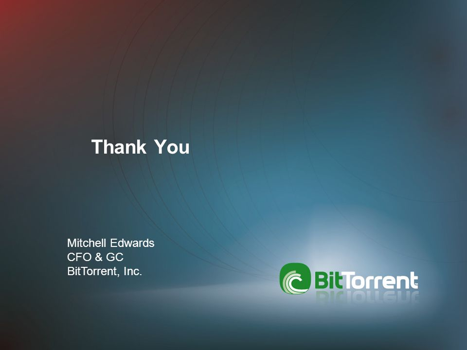 Thank You Mitchell Edwards CFO & GC BitTorrent, Inc.