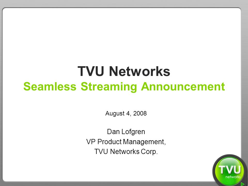TVU Networks – We Bring the World to You TVU Networks Seamless Streaming Announcement August 4, 2008 Dan Lofgren VP Product Management, TVU Networks Corp.
