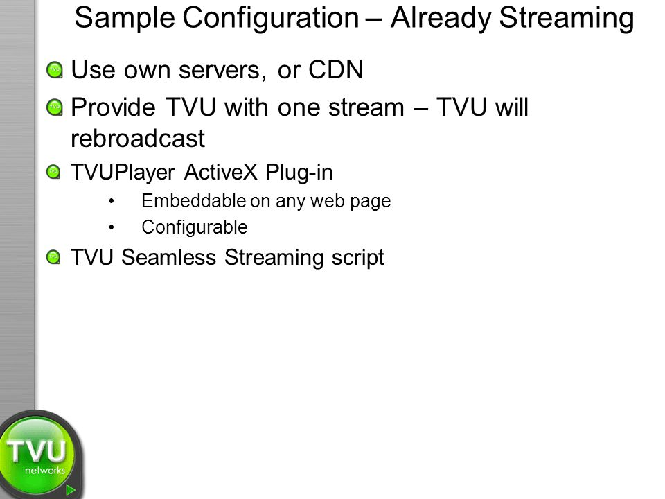 Sample Configuration – Already Streaming Use own servers, or CDN Provide TVU with one stream – TVU will rebroadcast TVUPlayer ActiveX Plug-in Embeddable on any web page Configurable TVU Seamless Streaming script
