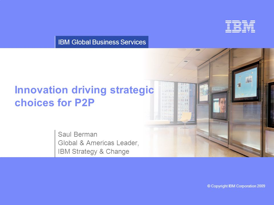© Copyright IBM Corporation 2009 IBM Global Business Services Innovation driving strategic choices for P2P Saul Berman Global & Americas Leader, IBM Strategy & Change