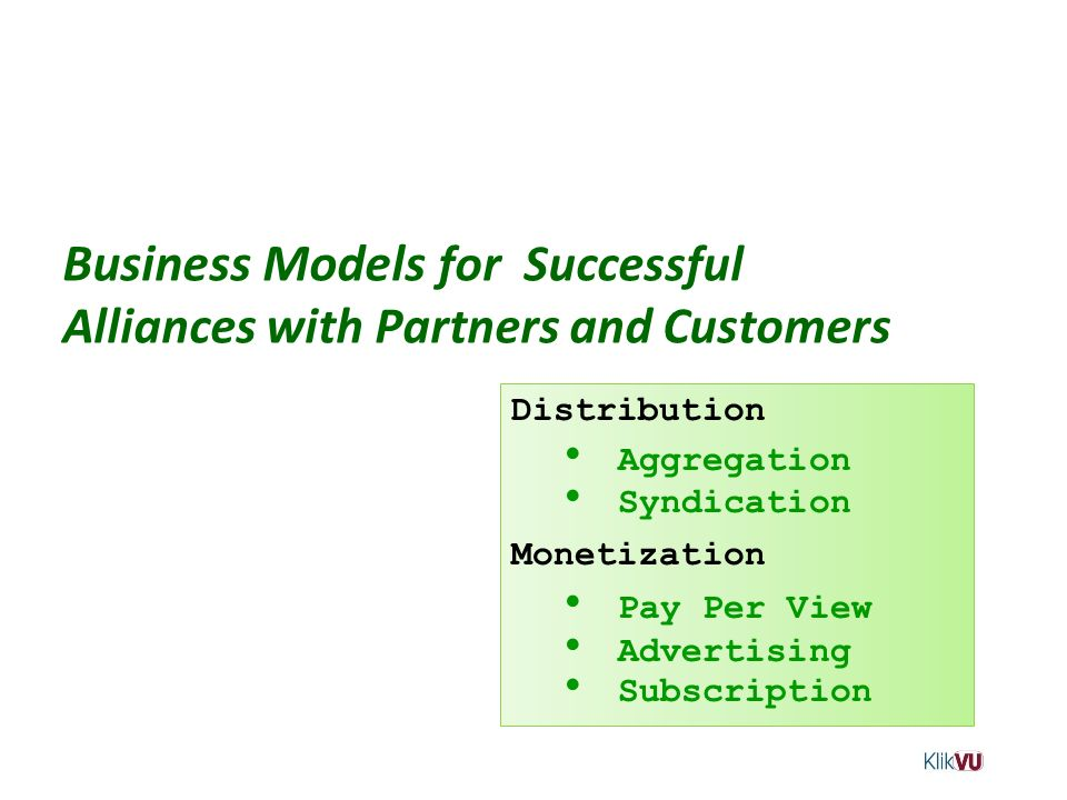 Business Models for Successful Alliances with Partners and Customers Distribution Aggregation Syndication Monetization Pay Per View Advertising Subscr